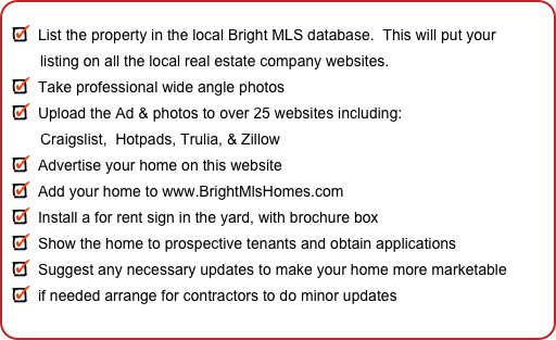 List the property in the local Bright MLS database.  This will put your         listing on all the local real estate company websites. Take professional wide angle photos Upload the Ad & photos to over 25 websites including:         Craigslist,  Hotpads, Trulia, & Zillow Advertise your home on this website Add your home to www.BrightMlsHomes.com Install a for rent sign in the yard, with brochure box Show the home to prospective tenants and obtain applications Suggest any necessary updates to make your home more marketable if needed arrange for contractors to do minor updates