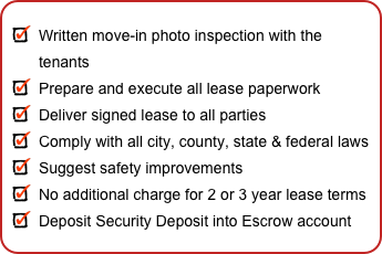 Written move-in photo inspection with the tenants Prepare and execute all lease paperwork Deliver signed lease to all parties Comply with all city, county, state & federal laws Suggest safety improvements No additional charge for 2 or 3 year lease terms Deposit Security Deposit into Escrow account