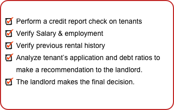 Perform a credit report check on tenants Verify Salary & employment Verify previous rental history Analyze tenant's application and debt ratios to  make a recommendation to the landlord. The landlord makes the final decision.